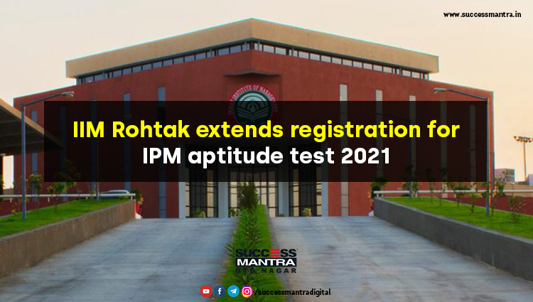 IIM Rohtak Extends Registration for IPM Aptitude Test 2021