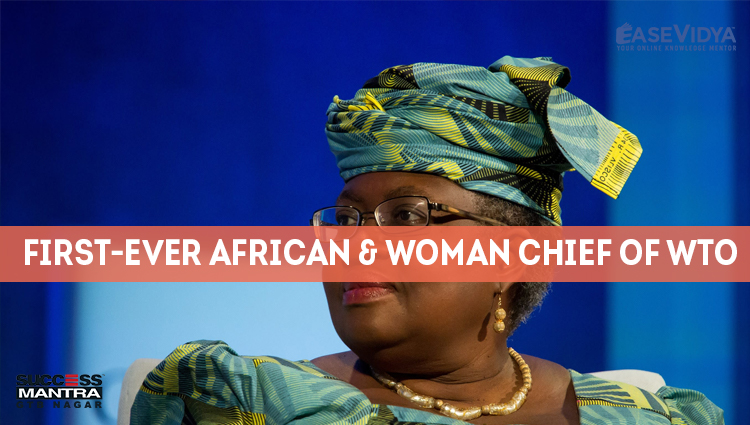 FIRST EVER AFRICAN AND WOMAN CHIEF OF WTO, Read daily Article Editorials only on Success Mantra Blog