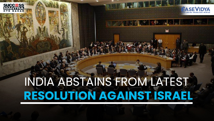 INDIA ABSTAINS FROM LATEST RESOLUTION AGAINST ISRAEL, Read daily Article Editorials only on Success Mantra Blog
