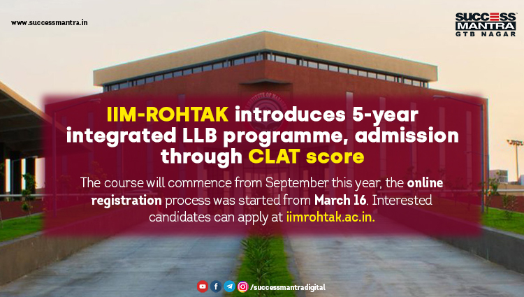 IIM-Rohtak introduces 5-year integrated LLB programme, admission through CLAT score  The course will commence from September this year, the online registration process was started from March 16. Interested candidates can apply at iimrohtak.ac.in., Read daily Article Editorials only on Success Mantra Blog