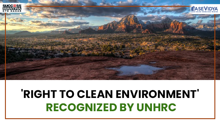 RIGHT TO CLEAN ENVIRONMENT RECOGNIZED BY UNHRC, Read daily Article Editorials only on Success Mantra Blog